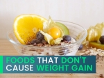 Eat These Foods Guilt Free! List Of Foods That Do Not Cause Weight Gain