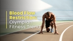 Blood Flow Restriction: The Popular Fitness Trend Among Olympians
