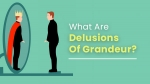 What Are Delusions Of Grandeur A False Belief Of Superiority? Causes, Symptoms And Treatments