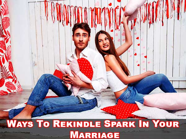 Ways To Rekindle Spark In Your Marriage