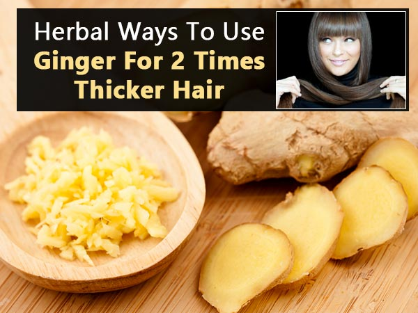 Herbal Ways To Use Ginger For 2 Times Thicker Hair