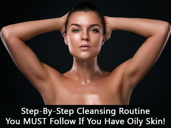 Step-By-Step Cleansing Routine You MUST Follow If You Have Oily Skin!