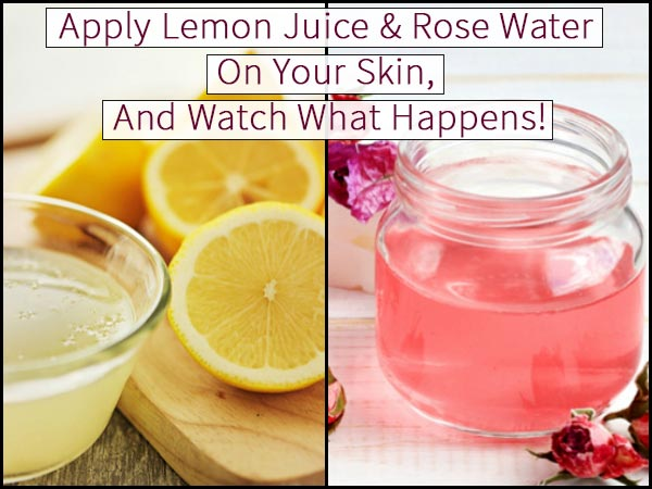 Apply Lemon Juice & Rose Water On Your Skin & Watch What Happens!
