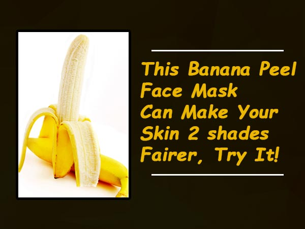 This Banana Peel Face Mask Can Make Your Skin 2 Shades Fairer, Try It!