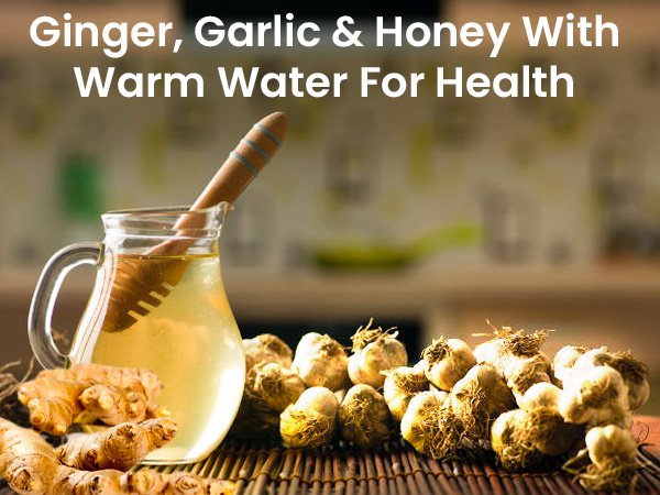 Benefits Of Ginger, Garlic And Honey With Warm Water