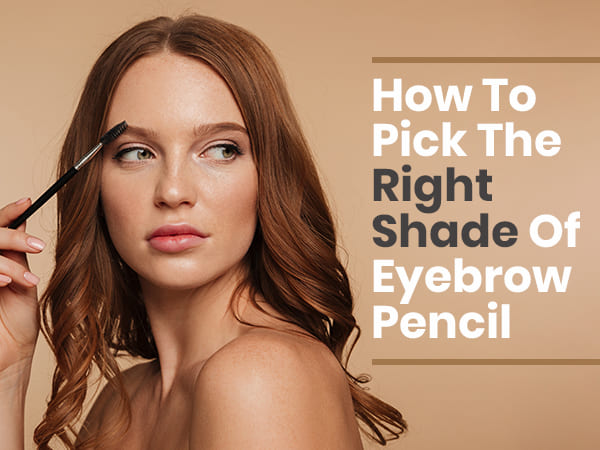 How To Choose The Right Shade For Eyebrow Pencil