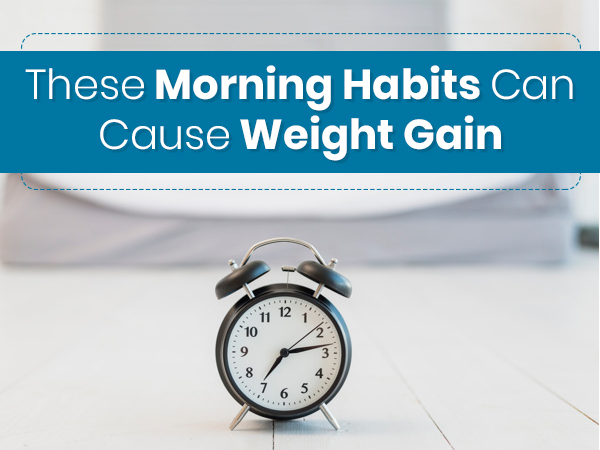 8 Morning Habits That Can Cause Weight Gain