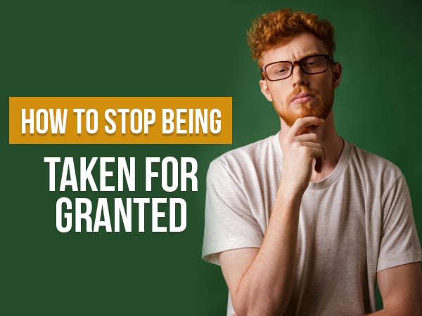 7 Ways To Stop Being Taken For Granted By Your Partner
