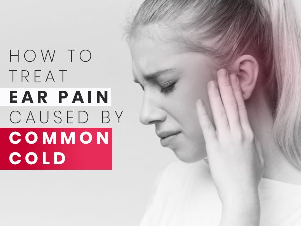 How To Treat Ear Pain Caused By Common Cold? Home Remedies And Precautions