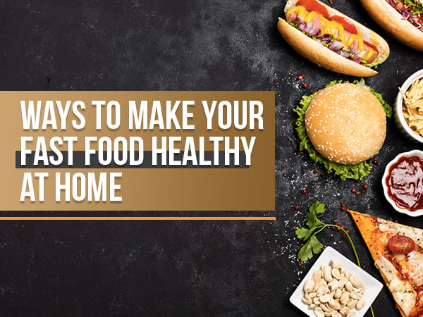 7 Ways To Make Your Fast Food Healthy