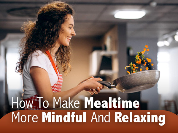 Benefits Of Mindful Eating And Ways To Make Your Mealtime A Healthy And Rewarding Experience