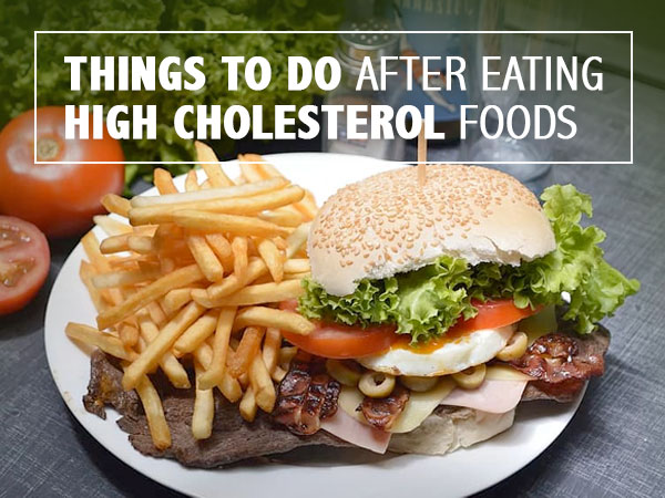 Things To Do And Avoid After Eating High-Cholesterol Foods