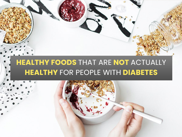 Healthy Foods That Are Not Actually Healthy For People With Diabetes