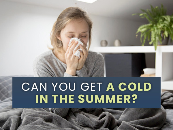 Summer Cold: Can You Get A Cold In The Summer? Causes, Symptoms And Prevention