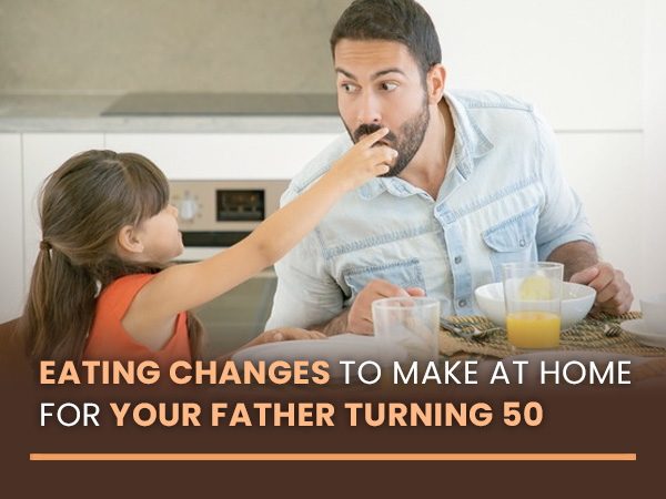 Father's Day 2021: Eating Changes To Make At Home For Your Older Father (Over 50)