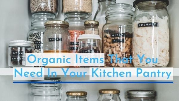10 Organic Items That You Need In Your Kitchen Pantry