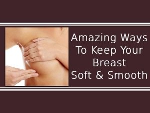 Amazing Ways To Keep Your Breast Soft Smooth