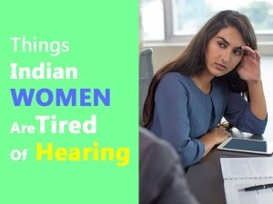 Annoying Things Indian Women Are Tired Of Hearing