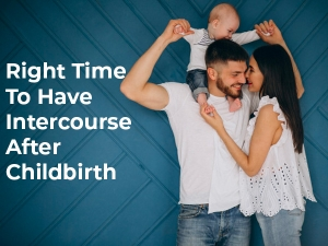 Whats The Right Time To Have Intercourse After Childbirth