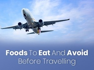 17 Foods To Eat And Avoid Before Travelling