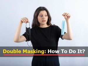 COVID-19: Double Masking To Keep Mutant Variants At Bay, How To Properly Double Mask And Mask-Fitting Tips