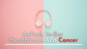 Headphones, AirPods And Cancer: Is There A Link?